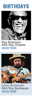 Keeping The Blues Alive featured weekly birthdays: Ray Robinson AKA Ray Charles: 9/23/1930and Leroy Buchanan AKA Roy Buchanan: 9/23/39 Click to read more about this week's birthdays...
